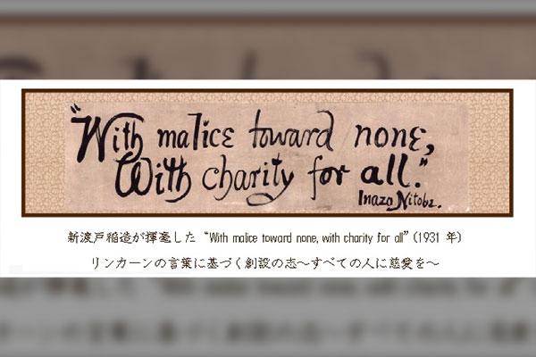 """新渡戸稲造が揮毫した""""With malice toward none, with charity for all""""(1931年)リンカーンの言葉に基づく創設の志~すべての人に慈愛を~"""