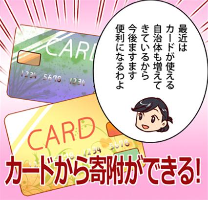 「最近はカードが使える自治体も増えてきているから今後ますます便利になるわよ」カードから寄附ができる!